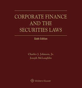 Corporate Finance and the Securities Laws, Sixth Edition by Anna T. Pinedo Mayer Brown , Charles J. Johnson, Jr. , Eric S. Haueter , Joseph McLaughlin Sidley Austin LLP