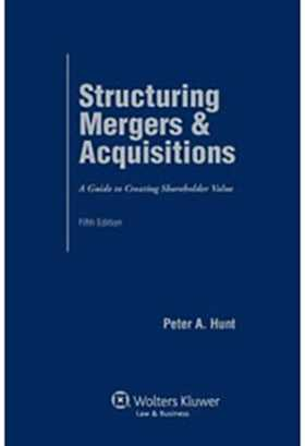 Structuring Mergers & Acquisitions: A Guide To Creating Shareholder Value, Fifth Edition by Peter A. Hunt