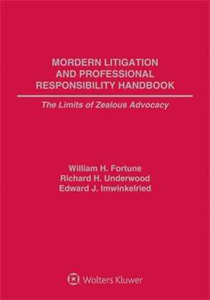 Modern Litigation and Professional Responsibility Handbook: The Limits of Zealous Advocacy, Second Edition by William H. Fortune ,Richard H. Underwood ,Ed Imwinkelried University of California, Davis