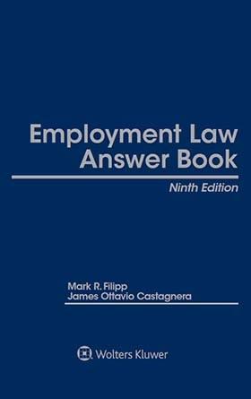 Employment Law Answer Book, Ninth Edition by Mark R. Filipp Kemp Klein Law Firm ,Jim Castagnera Rider University; Holland Media Services, LL.C.