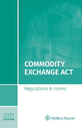 Commodity Exchange Act:  Regulations & Forms, 2021 Edition by Wolters Kluwer Editorial Staff , Wolters Kluwer Editorial Staff