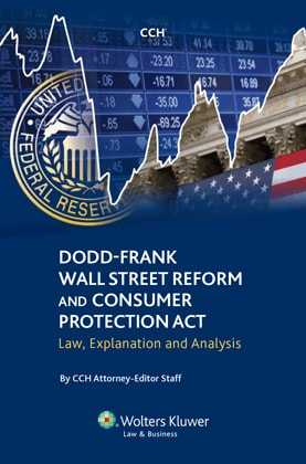 Dodd-Frank Wall Street Reform and Consumer Protection Act: Law, Explanation and Analysis by CCH Attorney-Editor Staff