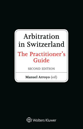 Arbitration in Switzerland: The Practitioner's Guide, 2nd edition by ARROYO