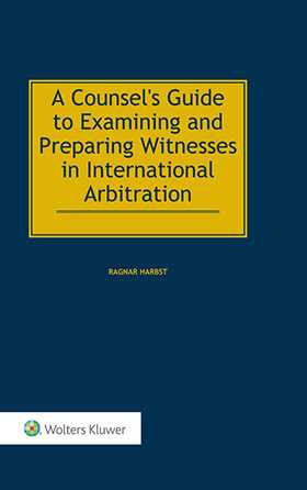 A Counsel's Guide to Examining and Preparing Witnesses in International Arbitration by Ragnar Harbst