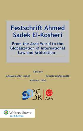 Festschrift Ahmed Sadek El-Kosheri. From the Arab World to the Globalization of International Law and Arbitration