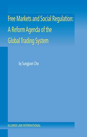 Free Markets and Social Regulation: A Reform Agenda of the Global Trading System by  Sungjoon Cho