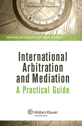 International Arbitration and Mediation: A Practical Guide by Michael McIlwrath, John Savage