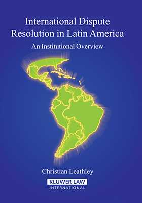 International Dispute Resolution In Latin America:An Institutional Overview by Christian Leathley