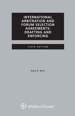 International Arbitration and Forum Selection Agreements, Drafting and Enforcing, Sixth Edition by BORN