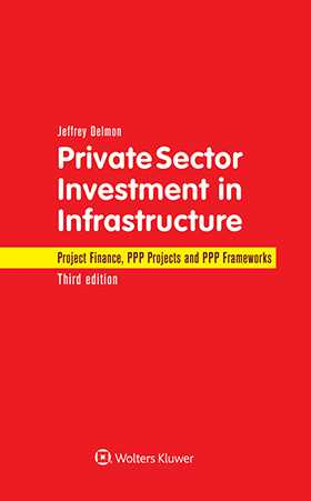 Private Sector Investment in Infrastructure: Project Finance, PPP Projects and PPP Frameworks. Third Edition by Jeffrey Delmon