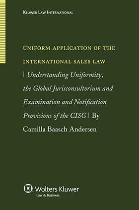 Uniform Application of the International Sales Law. Understanding Uniformity, the Global Jurisconsultorium and Examination and Notification Provisions by Camilla Baasch Andersen
