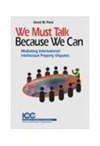 We Must Talk Because We Can: Mediating International Intellectual Property Disputes by David W. Plant