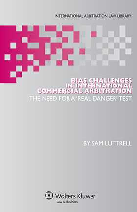 Bias Challenges in International Arbitration: The Need for a 'Real Danger' Test by Sam Luttrell