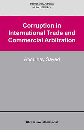 Corruption in International Trade and Commercial Arbitration by Abdulhay Sayed