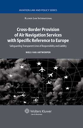 Cross-Border Provision of Air Navigation Services with Specific Reference to Europe: Safeguarding Transparent Lines of Responsibility and Liability by Niels Van Antwerpen