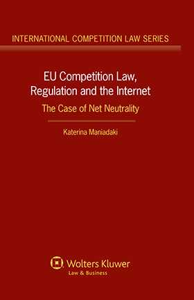EU Competition Law, Regulation and the Internet. The Case of Net Neutrality by Katerina Maniadaki
