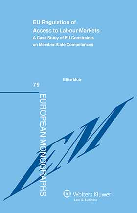 EU Regulation of Access to Labour Markets. A Case Study of EU Constraints on Member States Competences by Elise Muir