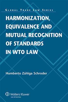 Harmonization, Equivalence and Mutual Recognition of Standards in WTO Law by Humberto Zúñiga Schroder