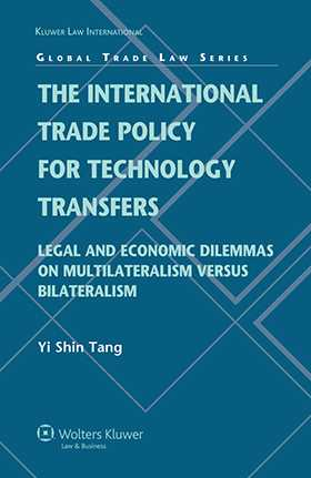 International Trade Policy for Technology Transfers: Legal and Economic Dilemmas on Multilateralism versus Bilateralism by Yi Shin Tang