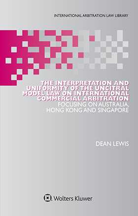 The Interpretation and Uniformity of the UNCITRAL Model Law on International Commercial Arbitration: Focusing on Australia, Hong Kong and Singapore by Dean Lewis