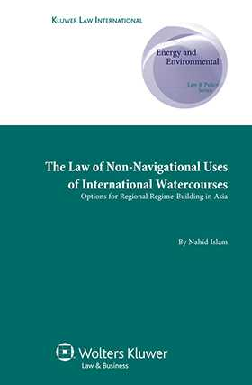The Law of Non-Navigational Use of International Watercourses: Options for Regional Regime Building in Asia by Nahid Islam