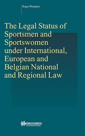 The Legal Status of Sportsmen and Sportswomen under International, European and Belgian National and Regional Law by Roger Blanpain
