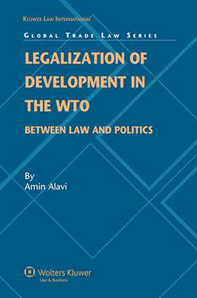 Legalization of Development in the WTO: Between Law and Politics by Amin M Alavi