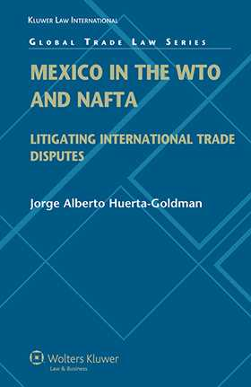 Mexico in the WTO and NAFTA: Litigating International Trade Disputes by Jorge Alberto Huerta Goldman