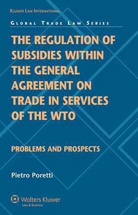 The Regulation of Subsidies within the General Agreement on Trade in Services of the WTO: Problems and Prospects by Pietro Poretti
