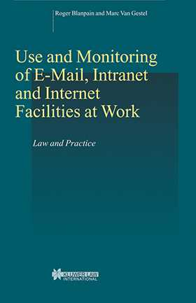 Use and Monitoring of E-mail, Intranet and Internet Facilities at Work: Law and Practice by Roger Blanpain, Marc Van Gestel