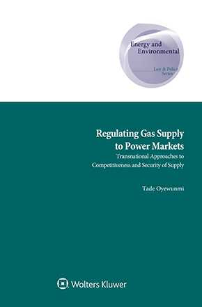 Regulating Gas Supply to Power Markets: Transnational Approaches to Competitiveness and Security of Supply by OYEWUNMI