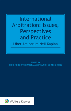 International Arbitration: Issues, Perspectives and Practice: Liber Amicorum Neil Kaplan by HONG KONG INTL ARB CENTER