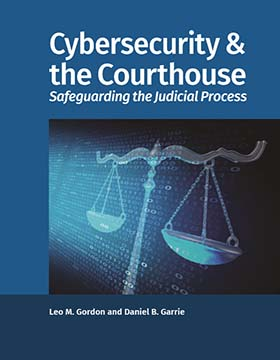Cybersecurity & the Courthouse: Safeguarding the Judicial Process by GORDON GARRIE