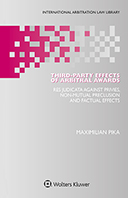 Third-Party Effects of Arbitral Awards: Res Judicata Against Privies, Non-mutual Preclusion and Factual Effects by PIKA