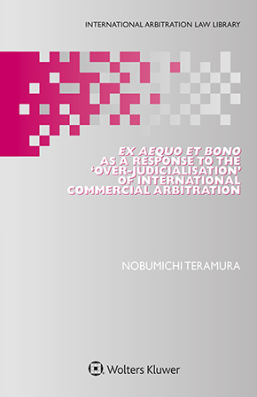 Ex Aequo et Bono as a Response to the 'OverJudicialisation' of International Commercial Arbitration by TERAMURA
