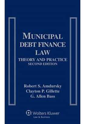 Municipal Debt Finance Law: Theory and Practice, Second Edition by Robert S. Amdursky, Clayton P. Gillette, G. Allen Bass